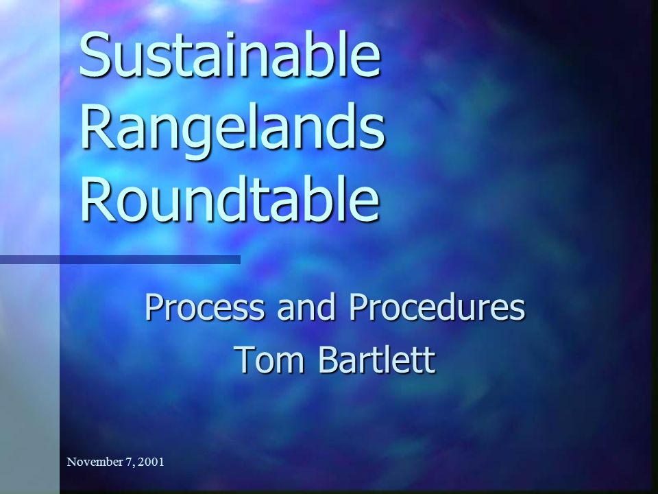 November 7, 2001 Sustainable Rangelands Roundtable Process and Procedures Tom Bartlett