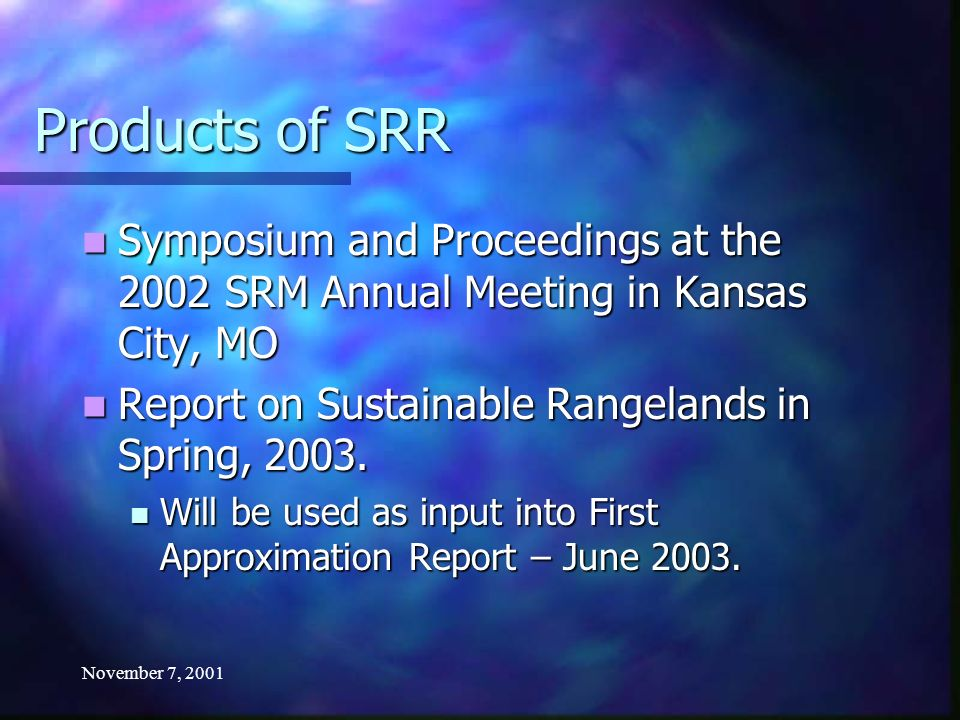 November 7, 2001 Products of SRR Symposium and Proceedings at the 2002 SRM Annual Meeting in Kansas City, MO Symposium and Proceedings at the 2002 SRM Annual Meeting in Kansas City, MO Report on Sustainable Rangelands in Spring, 2003.