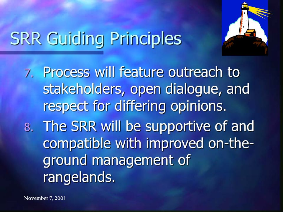 November 7, 2001 SRR Guiding Principles 7. Process will feature outreach to stakeholders, open dialogue, and respect for differing opinions. 8. The SR
