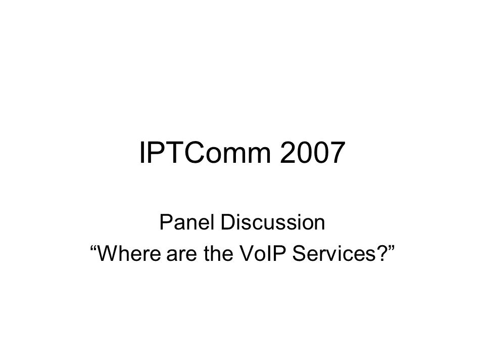 IPTComm 2007 Panel Discussion Where are the VoIP Services
