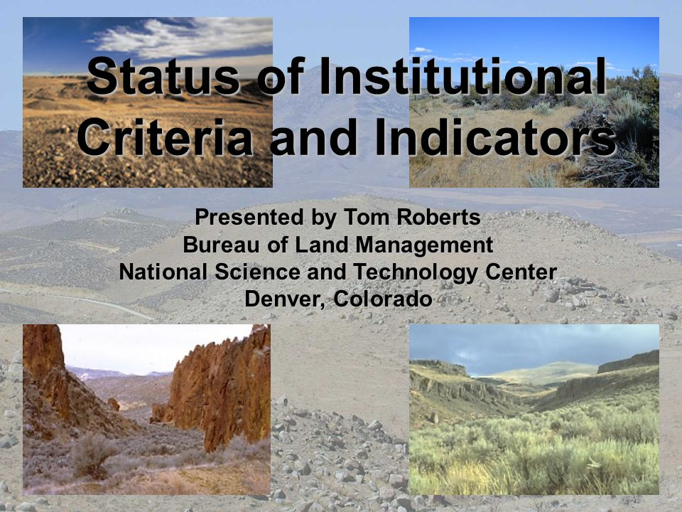Status of Institutional Criteria and Indicators Presented by Tom Roberts Bureau of Land Management National Science and Technology Center Denver, Colo
