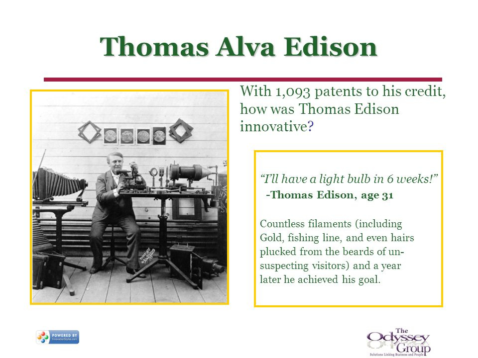 Thomas Alva Edison With 1,093 patents to his credit, how was Thomas Edison innovative? Ill have a light bulb in 6 weeks! - Thomas Edison, age 31 Count