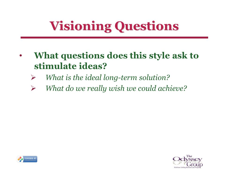 Visioning Questions What questions does this style ask to stimulate ideas? What is the ideal long-term solution? What do we really wish we could achie