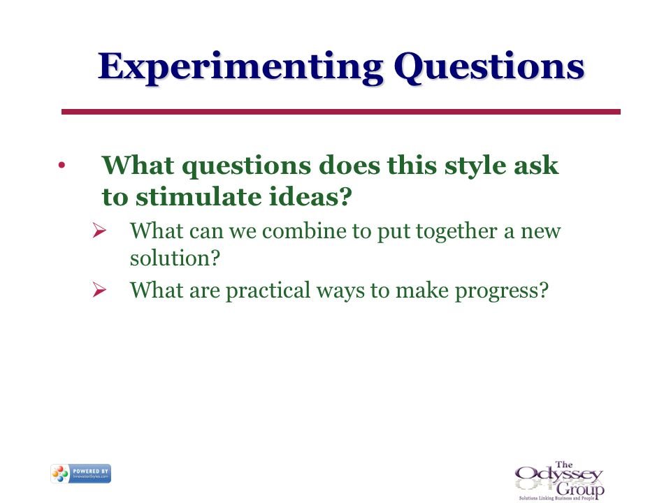 Experimenting Questions What questions does this style ask to stimulate ideas? What can we combine to put together a new solution? What are practical