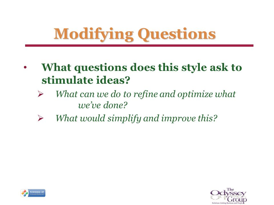 Modifying Questions What questions does this style ask to stimulate ideas? What can we do to refine and optimize what weve done? What would simplify a