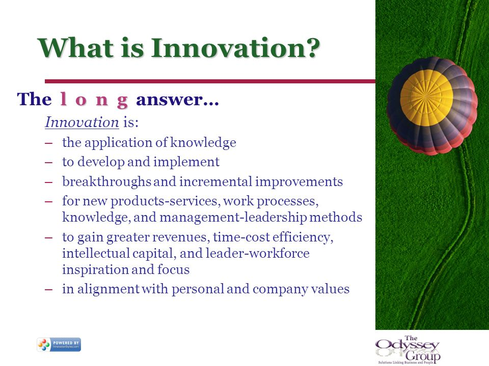 What is Innovation? l o n g The l o n g answer… Innovation is: – the application of knowledge – to develop and implement – breakthroughs and increment