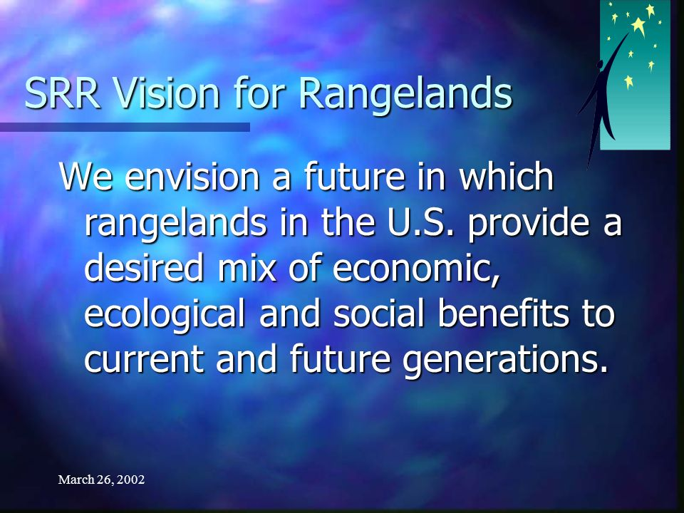 March 26, 2002 Vision for the SRR Process We envision a future where we have widely accepted criteria and indicators for monitoring and assessing the economic, social and ecological sustainability of rangelands.