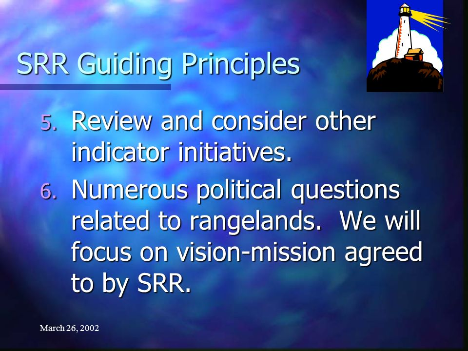 March 26, 2002 SRR Guiding Principles 5. Review and consider other indicator initiatives. 6. Numerous political questions related to rangelands. We wi