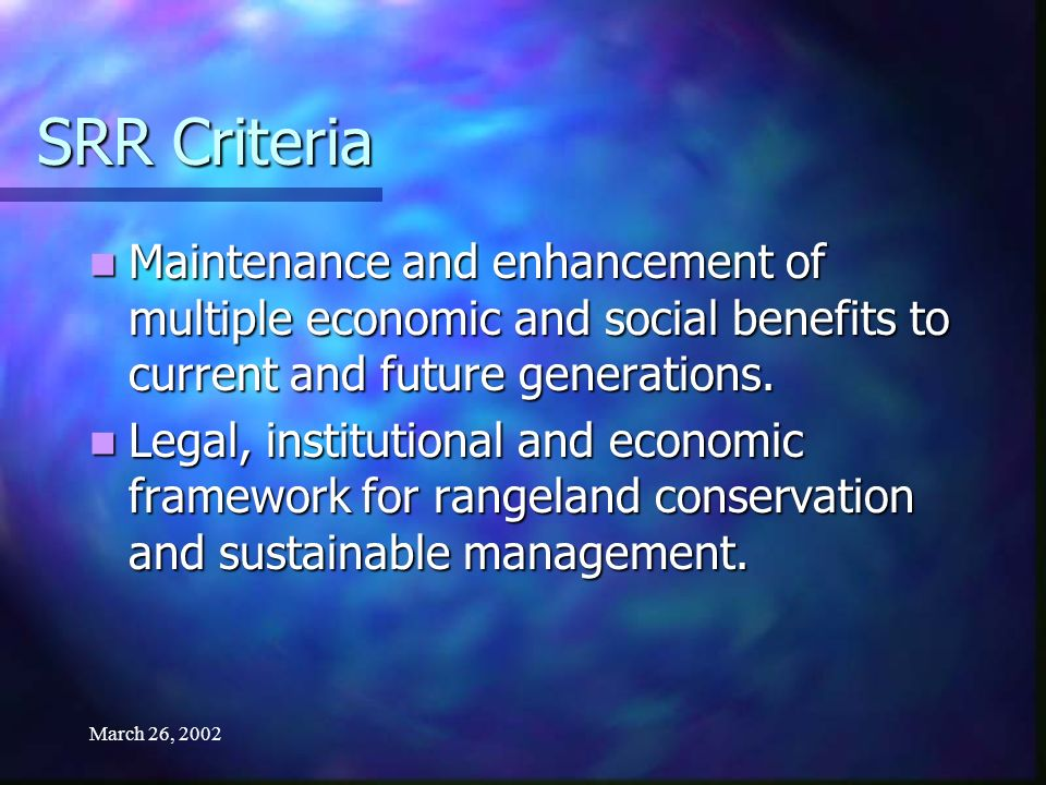 March 26, 2002 SRR Criteria Maintenance and enhancement of multiple economic and social benefits to current and future generations. Maintenance and en