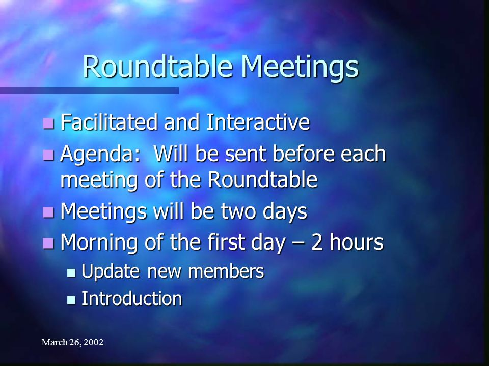 March 26, 2002 Roundtable Meetings Facilitated and Interactive Facilitated and Interactive Agenda: Will be sent before each meeting of the Roundtable Agenda: Will be sent before each meeting of the Roundtable Meetings will be two days Meetings will be two days Morning of the first day – 2 hours Morning of the first day – 2 hours Update new members Update new members Introduction Introduction