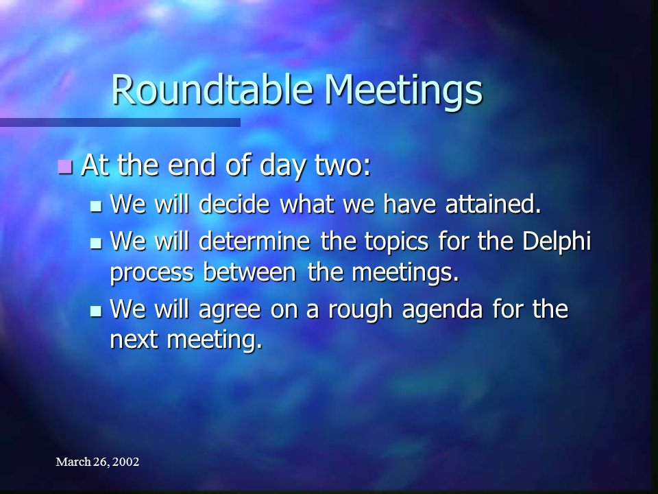 March 26, 2002 Roundtable Meetings At the end of day two: At the end of day two: We will decide what we have attained.