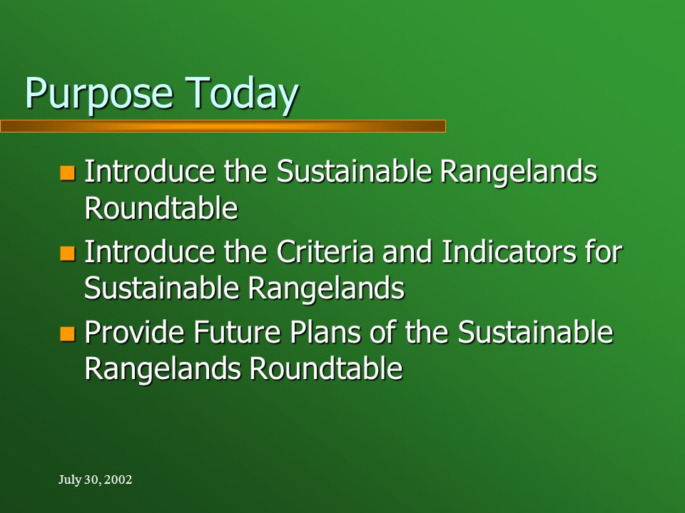 July 30, 2002 Purpose Today Introduce the Sustainable Rangelands Roundtable Introduce the Sustainable Rangelands Roundtable Introduce the Criteria and Indicators for Sustainable Rangelands Introduce the Criteria and Indicators for Sustainable Rangelands Provide Future Plans of the Sustainable Rangelands Roundtable Provide Future Plans of the Sustainable Rangelands Roundtable