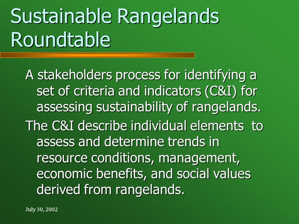 July 30, 2002 Sustainable Rangelands Roundtable A stakeholders process for identifying a set of criteria and indicators (C&I) for assessing sustainability of rangelands.