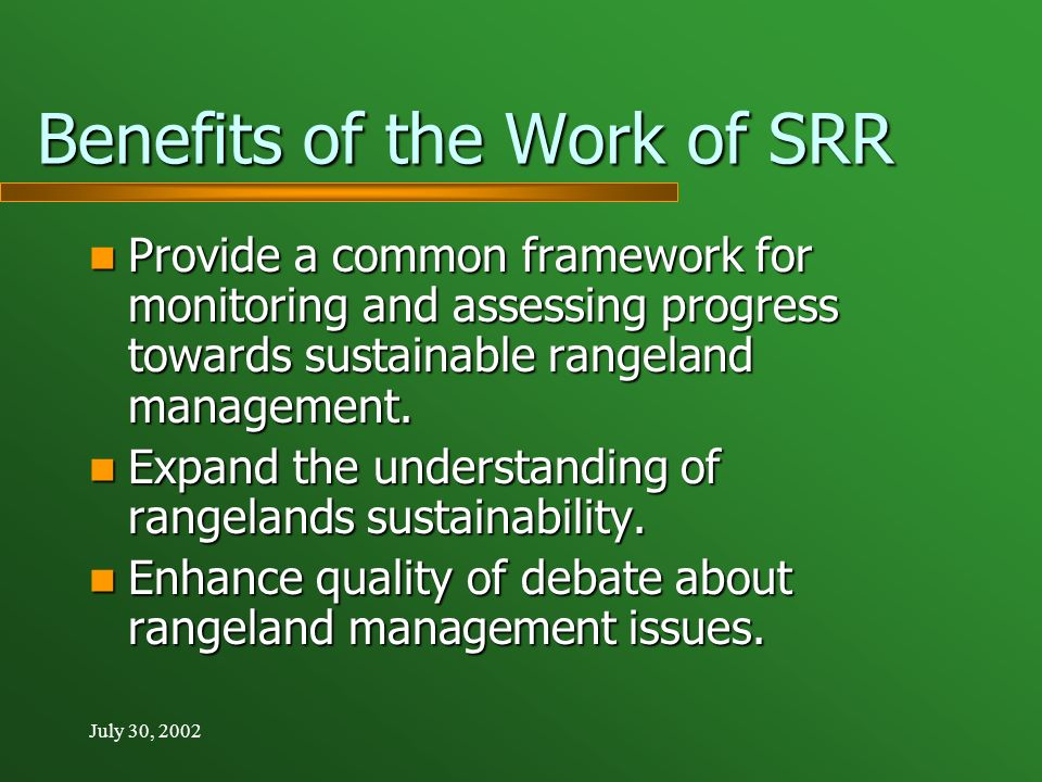 July 30, 2002 Benefits of the Work of SRR Provide a common framework for monitoring and assessing progress towards sustainable rangeland management.