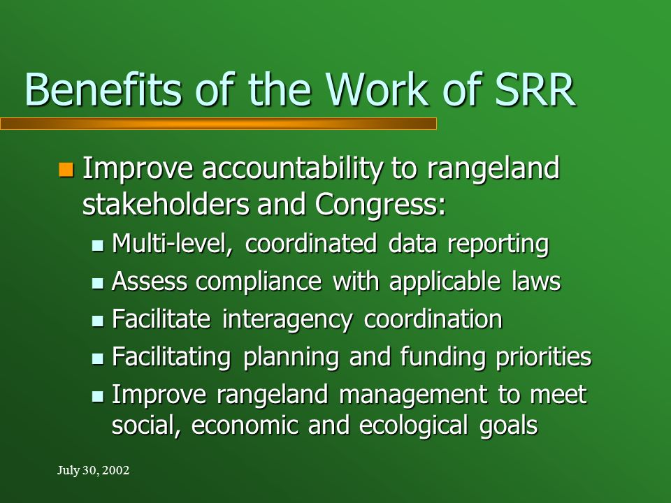 July 30, 2002 Benefits of the Work of SRR Improve accountability to rangeland stakeholders and Congress: Improve accountability to rangeland stakeholders and Congress: Multi-level, coordinated data reporting Multi-level, coordinated data reporting Assess compliance with applicable laws Assess compliance with applicable laws Facilitate interagency coordination Facilitate interagency coordination Facilitating planning and funding priorities Facilitating planning and funding priorities Improve rangeland management to meet social, economic and ecological goals Improve rangeland management to meet social, economic and ecological goals