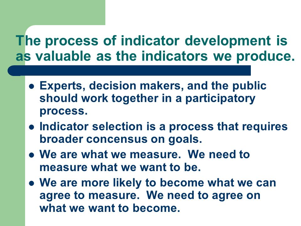 The process of indicator development is as valuable as the indicators we produce.