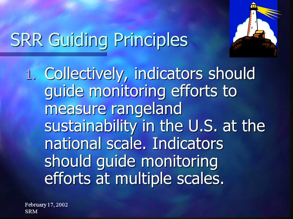 February 17, 2002 SRM SRR Guiding Principles 1. Collectively, indicators should guide monitoring efforts to measure rangeland sustainability in the U.