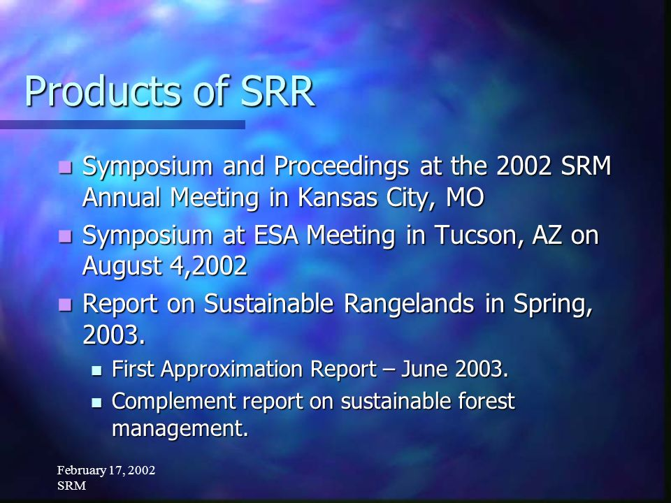 February 17, 2002 SRM Products of SRR Symposium and Proceedings at the 2002 SRM Annual Meeting in Kansas City, MO Symposium and Proceedings at the 2002 SRM Annual Meeting in Kansas City, MO Symposium at ESA Meeting in Tucson, AZ on August 4,2002 Symposium at ESA Meeting in Tucson, AZ on August 4,2002 Report on Sustainable Rangelands in Spring, 2003.