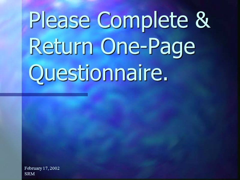 February 17, 2002 SRM Please Complete & Return One-Page Questionnaire.
