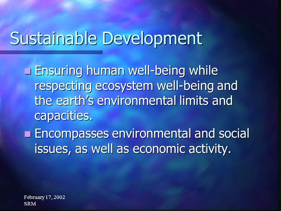 February 17, 2002 SRM Sustainable Development Ensuring human well-being while respecting ecosystem well-being and the earths environmental limits and capacities.