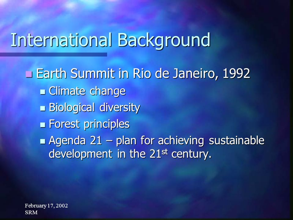 February 17, 2002 SRM International Background Earth Summit in Rio de Janeiro, 1992 Earth Summit in Rio de Janeiro, 1992 Climate change Climate change Biological diversity Biological diversity Forest principles Forest principles Agenda 21 – plan for achieving sustainable development in the 21 st century.