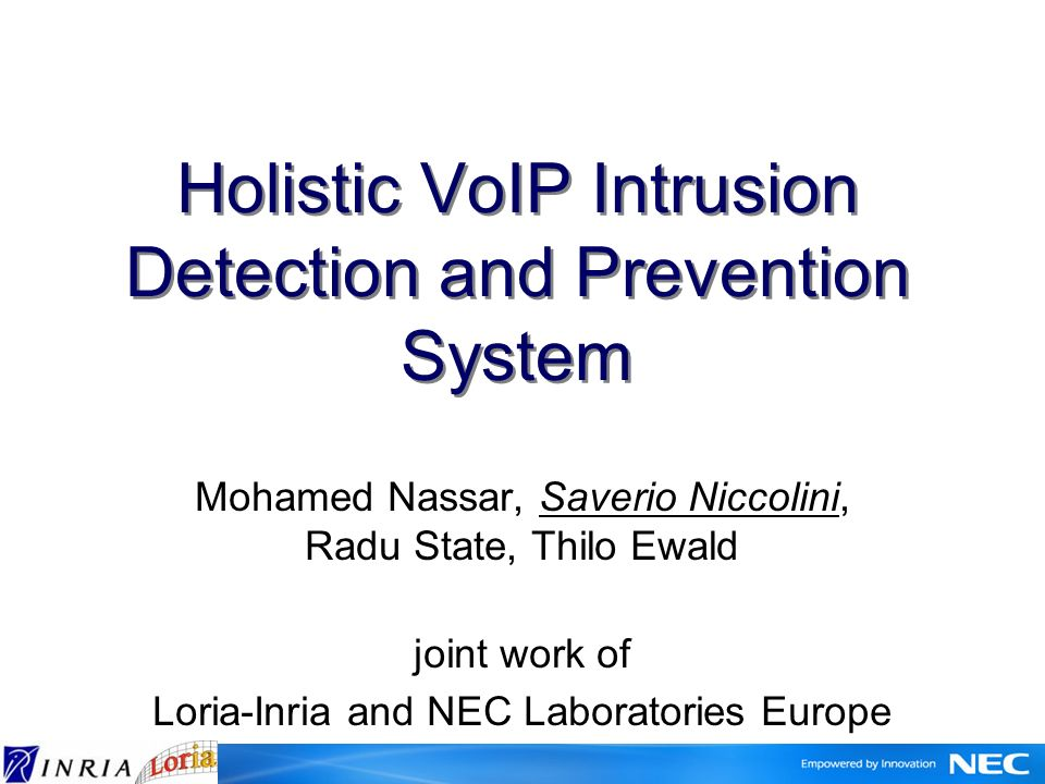 Holistic VoIP Intrusion Detection and Prevention System Mohamed Nassar, Saverio Niccolini, Radu State, Thilo Ewald joint work of Loria-Inria and NEC Laboratories Europe