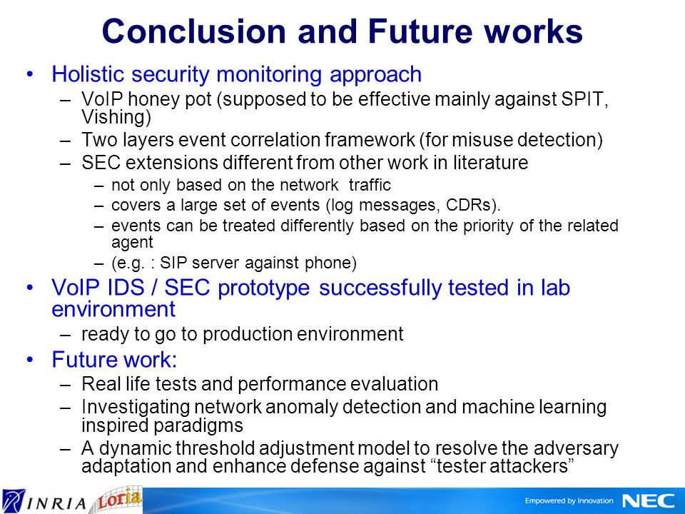 Conclusion and Future works Holistic security monitoring approach –VoIP honey pot (supposed to be effective mainly against SPIT, Vishing) –Two layers event correlation framework (for misuse detection) –SEC extensions different from other work in literature –not only based on the network traffic –covers a large set of events (log messages, CDRs).