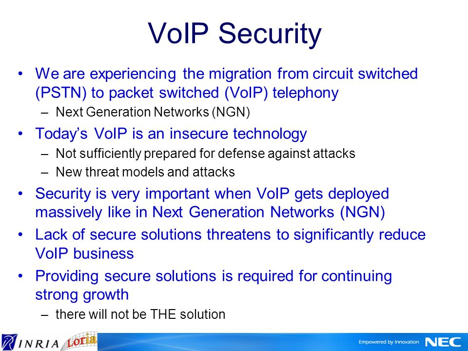 VoIP Security We are experiencing the migration from circuit switched (PSTN) to packet switched (VoIP) telephony –Next Generation Networks (NGN) Todays VoIP is an insecure technology –Not sufficiently prepared for defense against attacks –New threat models and attacks Security is very important when VoIP gets deployed massively like in Next Generation Networks (NGN) Lack of secure solutions threatens to significantly reduce VoIP business Providing secure solutions is required for continuing strong growth –there will not be THE solution