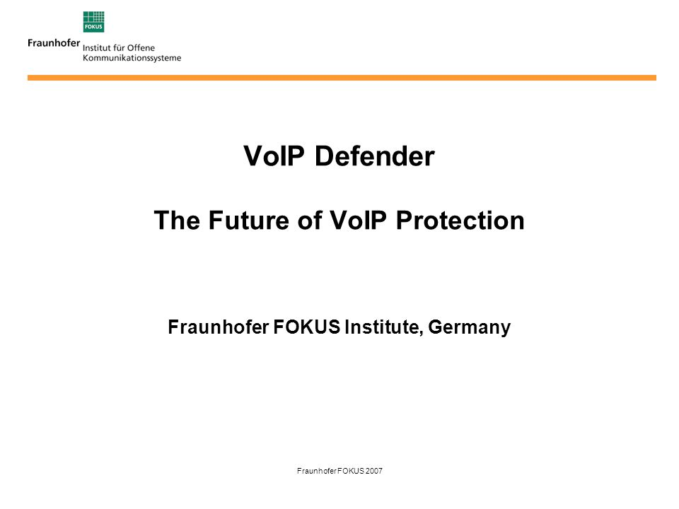 Fraunhofer FOKUS 2007 VoIP Defender The Future of VoIP Protection Fraunhofer FOKUS Institute, Germany