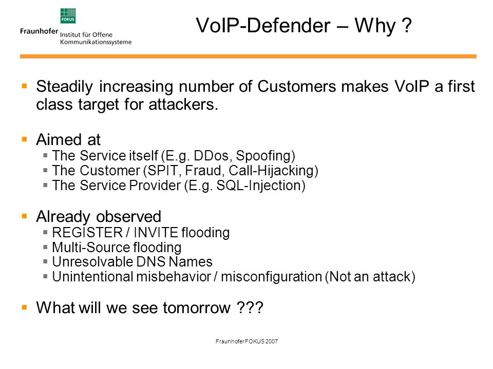 Fraunhofer FOKUS 2007 VoIP-Defender – Why ? Steadily increasing number of Customers makes VoIP a first class target for attackers. Aimed at The Servic
