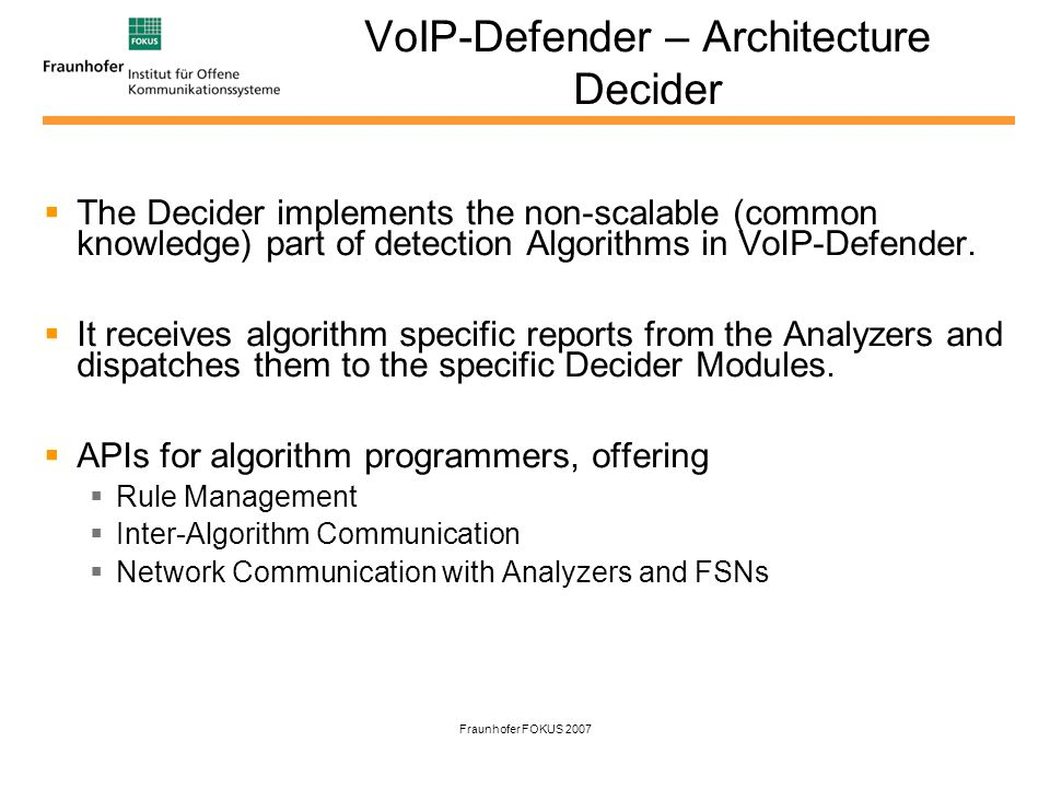Fraunhofer FOKUS 2007 VoIP-Defender – Architecture Decider The Decider implements the non-scalable (common knowledge) part of detection Algorithms in