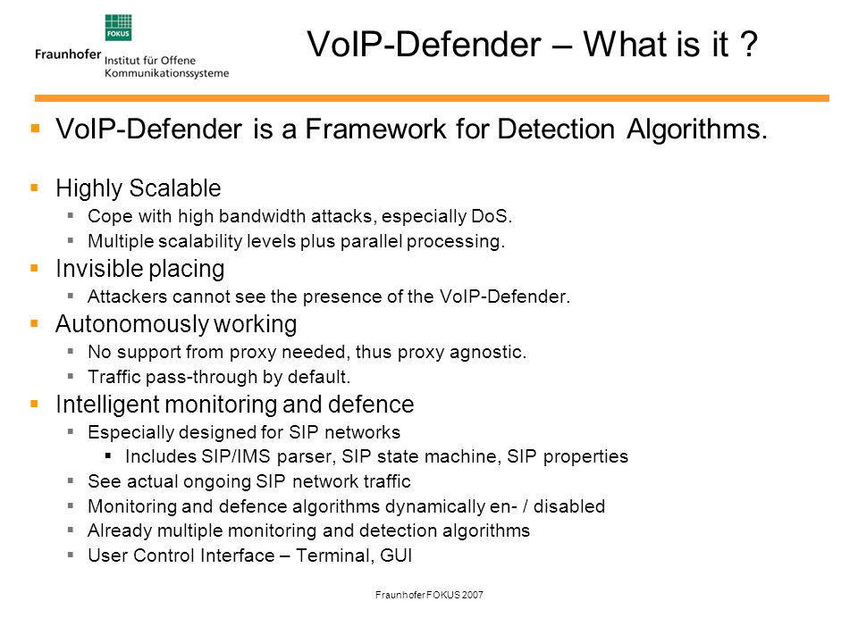 Fraunhofer FOKUS 2007 VoIP-Defender – Architecture Filter & Scanner Node Also duplicated, one for the Intelligence, one for the Frame Cache IP defrag UDPTCP SIP extractor Rule Processing Frame Cache Analyzer selection User Space Kernel Space Bridge User Space Message Inspection Filter Rule Control AnalyzerDecider SIP + Meta Frames