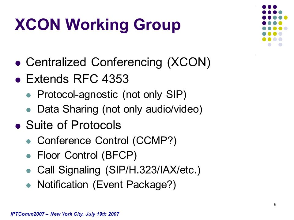 IPTComm2007 -- New York City, July 19th 2007 6 XCON Working Group Centralized Conferencing (XCON) Extends RFC 4353 Protocol-agnostic (not only SIP) Data Sharing (not only audio/video) Suite of Protocols Conference Control (CCMP ) Floor Control (BFCP) Call Signaling (SIP/H.323/IAX/etc.) Notification (Event Package )