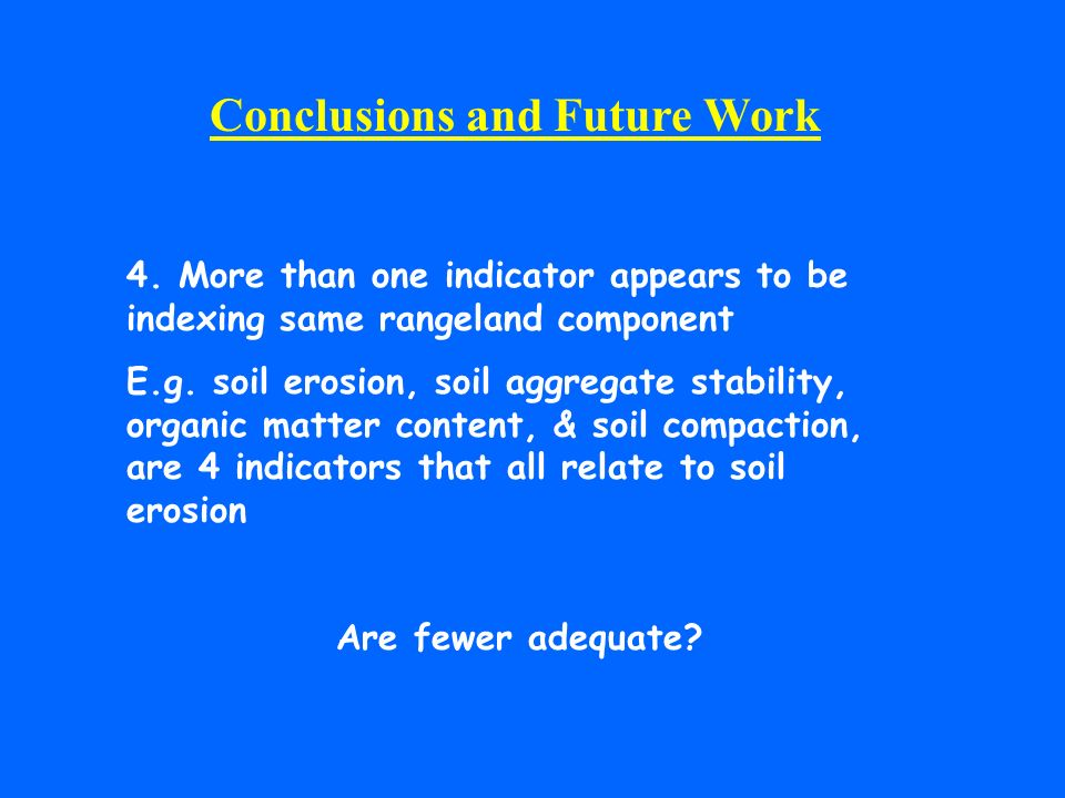 Conclusions and Future Work 4. More than one indicator appears to be indexing same rangeland component E.g. soil erosion, soil aggregate stability, or