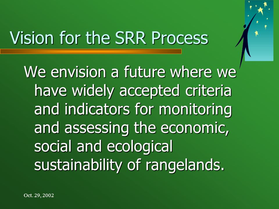 Oct. 29, 2002 Vision for the SRR Process We envision a future where we have widely accepted criteria and indicators for monitoring and assessing the e