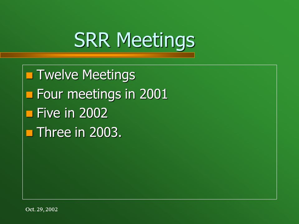 Oct. 29, 2002 SRR Meetings Twelve Meetings Twelve Meetings Four meetings in 2001 Four meetings in 2001 Five in 2002 Five in 2002 Three in 2003. Three