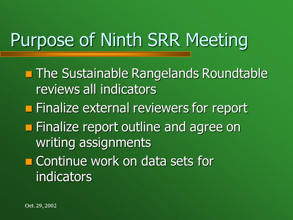 Oct. 29, 2002 Purpose of Ninth SRR Meeting The Sustainable Rangelands Roundtable reviews all indicators The Sustainable Rangelands Roundtable reviews