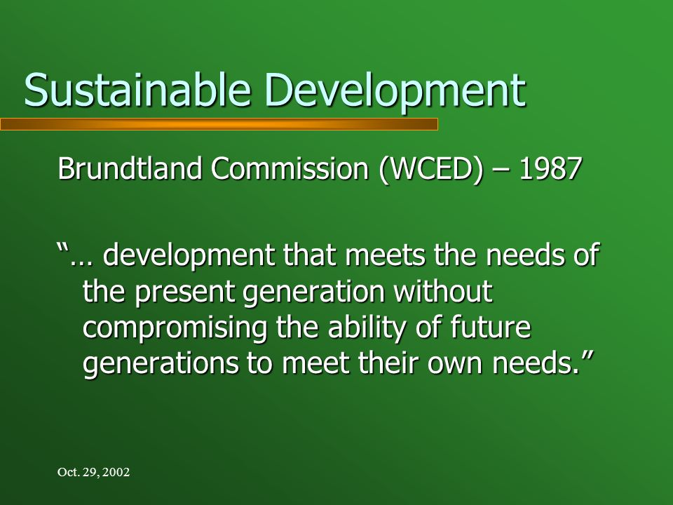 Oct. 29, 2002 Sustainable Development Brundtland Commission (WCED) – 1987 … development that meets the needs of the present generation without comprom