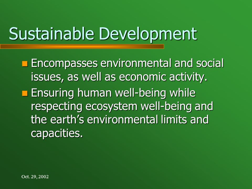 Oct. 29, 2002 Sustainable Development Encompasses environmental and social issues, as well as economic activity. Encompasses environmental and social