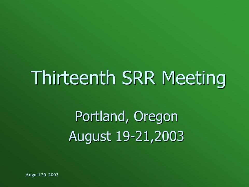 August 20, 2003 Thirteenth SRR Meeting Portland, Oregon August 19-21,2003