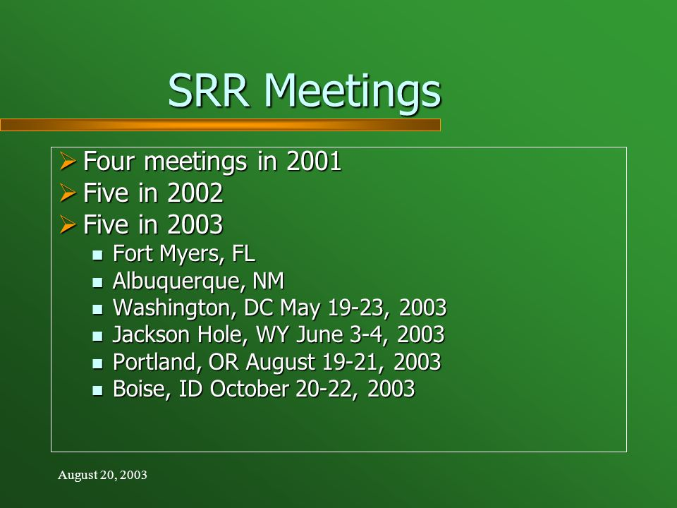 August 20, 2003 SRR Meetings Four meetings in 2001 Four meetings in 2001 Five in 2002 Five in 2002 Five in 2003 Five in 2003 Fort Myers, FL Fort Myers, FL Albuquerque, NM Albuquerque, NM Washington, DC May 19-23, 2003 Washington, DC May 19-23, 2003 Jackson Hole, WY June 3-4, 2003 Jackson Hole, WY June 3-4, 2003 Portland, OR August 19-21, 2003 Portland, OR August 19-21, 2003 Boise, ID October 20-22, 2003 Boise, ID October 20-22, 2003