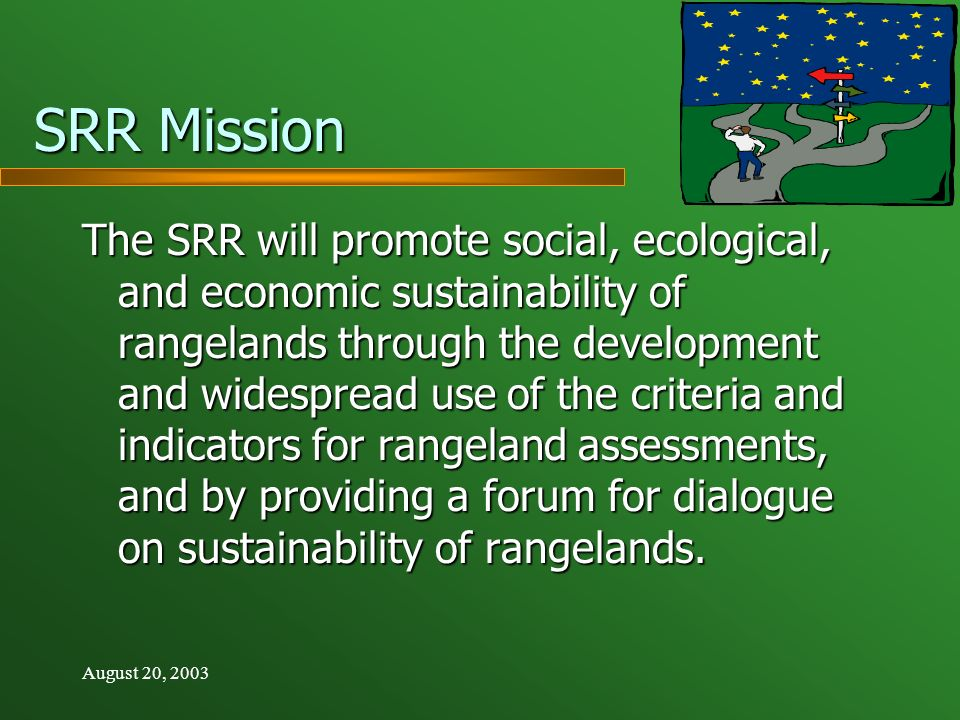 August 20, 2003 SRR Mission The SRR will promote social, ecological, and economic sustainability of rangelands through the development and widespread use of the criteria and indicators for rangeland assessments, and by providing a forum for dialogue on sustainability of rangelands.