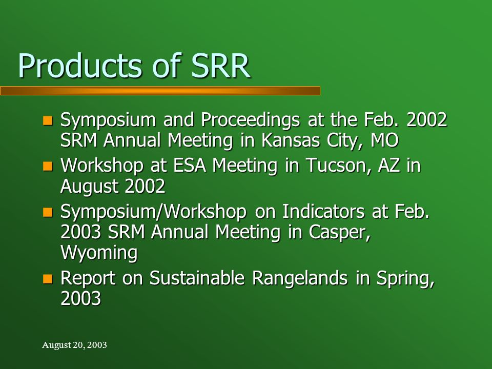 August 20, 2003 Products of SRR Presentation and Posters at the International Rangeland Congress, Durban, South Africa in July 2003 Presentation and Posters at the International Rangeland Congress, Durban, South Africa in July 2003 Evening session at ESA Meeting in Savannah, GA in August 2003 Evening session at ESA Meeting in Savannah, GA in August 2003 First Approximation Report in Journal of Range Management First Approximation Report in Journal of Range Management