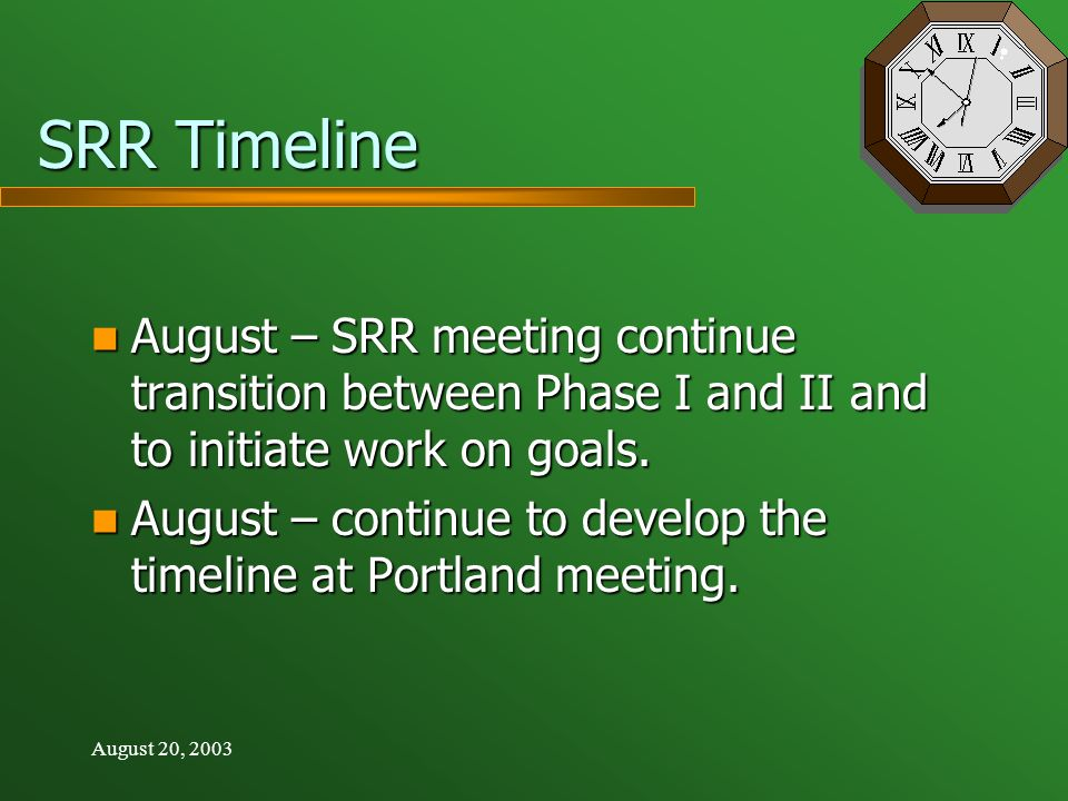 August 20, 2003 SRR Timeline August – SRR meeting continue transition between Phase I and II and to initiate work on goals. August – SRR meeting conti
