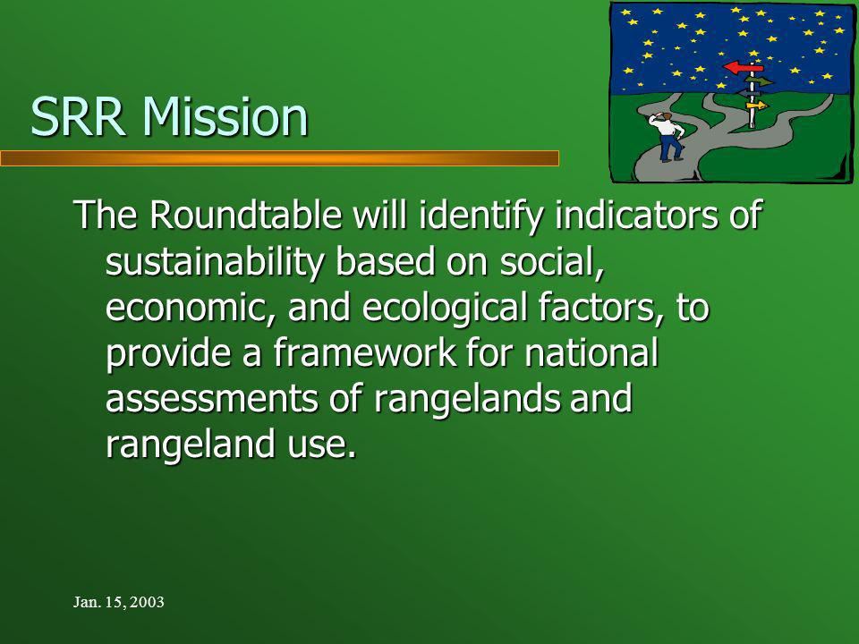 Jan. 15, 2003 SRR Mission The Roundtable will identify indicators of sustainability based on social, economic, and ecological factors, to provide a fr
