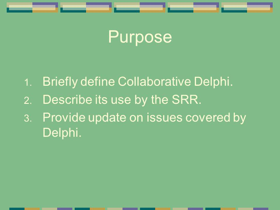 Purpose 1. Briefly define Collaborative Delphi. 2. Describe its use by the SRR. 3. Provide update on issues covered by Delphi.