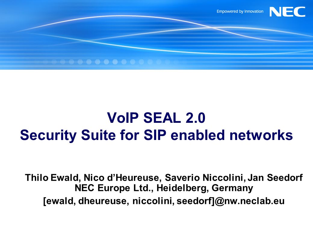 VoIP SEAL 2.0 Security Suite for SIP enabled networks Thilo Ewald, Nico dHeureuse, Saverio Niccolini, Jan Seedorf NEC Europe Ltd., Heidelberg, Germany [ewald, dheureuse, niccolini, seedorf]@nw.neclab.eu