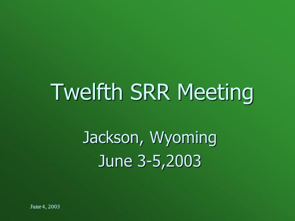 June 4, 2003 Twelfth SRR Meeting Jackson, Wyoming June 3-5,2003