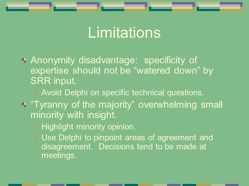Limitations Anonymity disadvantage: specificity of expertise should not be watered down by SRR input. Avoid Delphi on specific technical questions. Ty