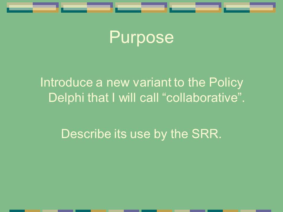 Purpose Introduce a new variant to the Policy Delphi that I will call collaborative. Describe its use by the SRR.